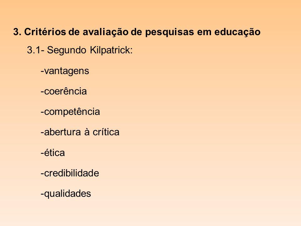 3. Critérios de avaliação de pesquisas em educação 3.1- Segundo Kilpatrick: -vantagens -coerência -competência -abertura à crítica -ética -credibilida