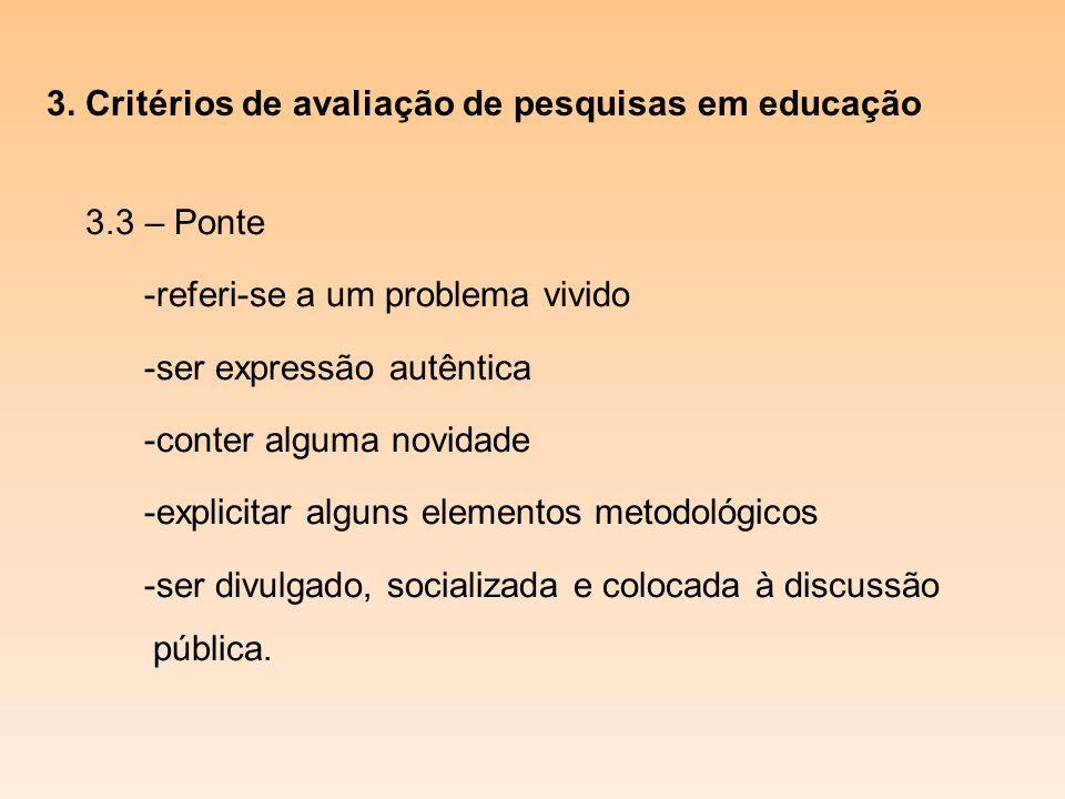 3. Critérios de avaliação de pesquisas em educação 3.3 – Ponte -referi-se a um problema vivido -ser expressão autêntica -conter alguma novidade -expli