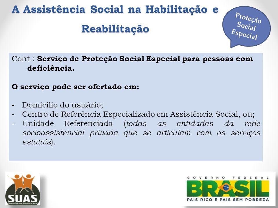 A Assistência Social na Habilitação e Reabilitação Proteção Social Especial Cont.: Serviço de Proteção Social Especial para pessoas com deficiência. O