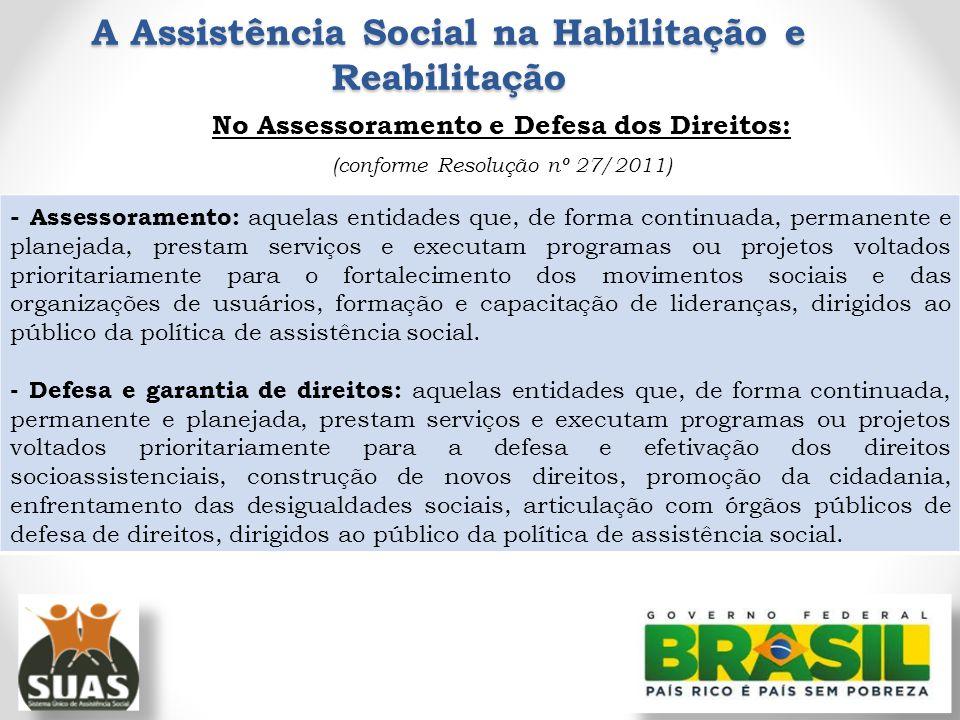 A Assistência Social na Habilitação e Reabilitação No Assessoramento e Defesa dos Direitos: (conforme Resolução nº 27/2011) - Assessoramento: aquelas