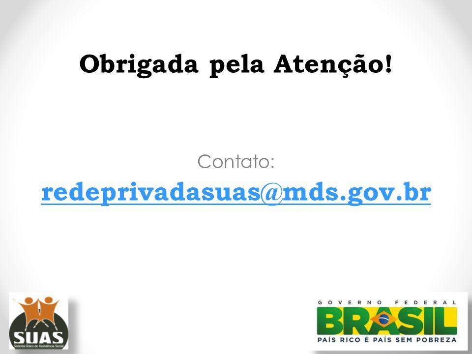 Obrigada pela Atenção! Contato: redeprivadasuas@mds.gov.br