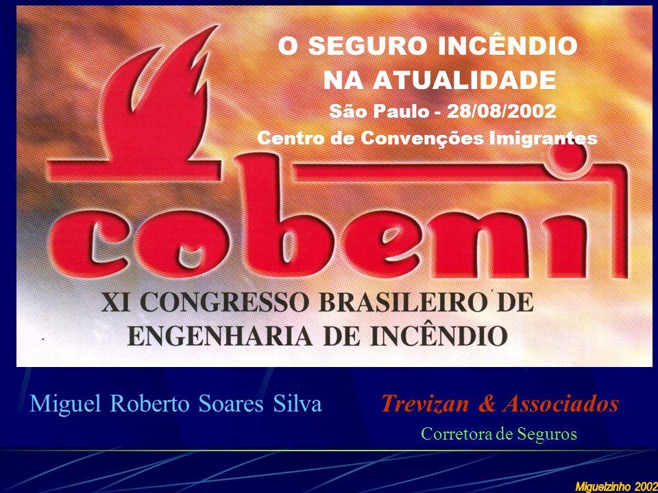 Miguel Roberto Soares Silva O SEGURO INCÊNDIO NA ATUALIDADE São Paulo - 28/08/2002 Centro de Convenções Imigrantes Trevizan & Associados Corretora de Seguros