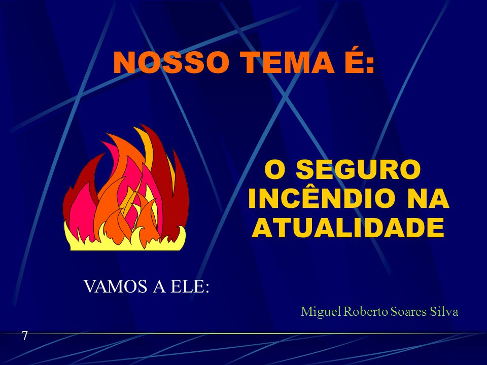 O SEGURO INCÊNDIO NA ATUALIDADE Miguel Roberto Soares Silva O nosso tema é longo porém o nosso tempo é curto.