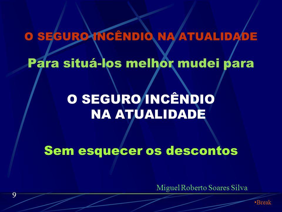 O SEGURO INCÊNDIO NA ATUALIDADE Para situá-los melhor mudei para O SEGURO INCÊNDIO NA ATUALIDADE Sem esquecer os descontos Miguel Roberto Soares Silva 9 Break