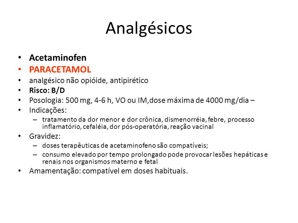 Analgésicos Acetaminofen PARACETAMOL analgésico não opióide, antipirético Risco: B/D Posologia: 500 mg, 4-6 h, VO ou IM,dose máxima de 4000 mg/dia – I