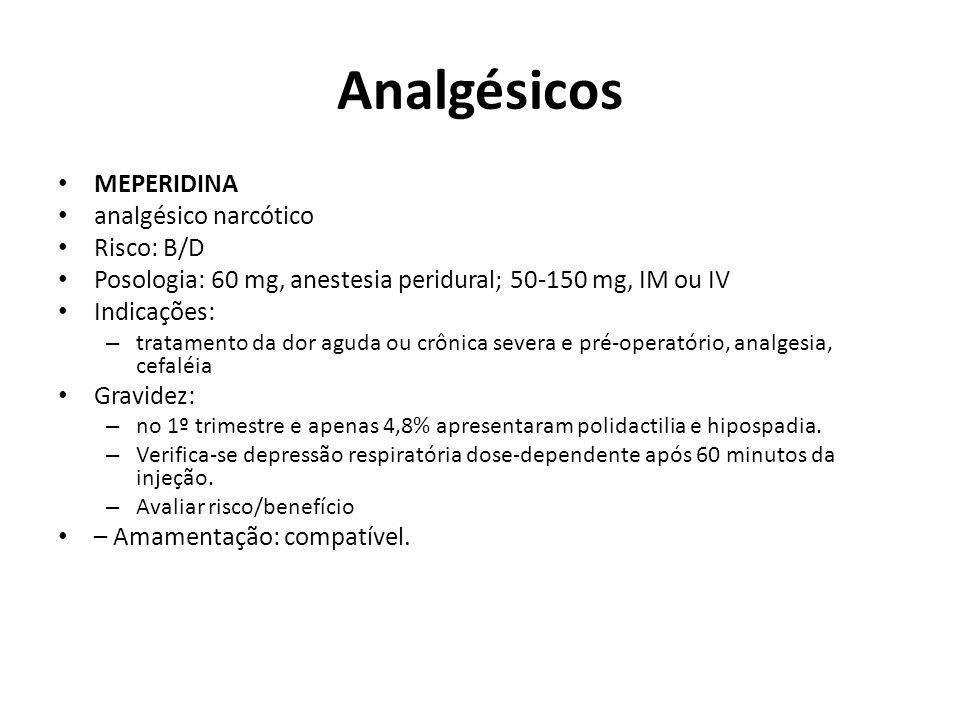 Analgésicos MEPERIDINA analgésico narcótico Risco: B/D Posologia: 60 mg, anestesia peridural; 50-150 mg, IM ou IV Indicações: – tratamento da dor agud