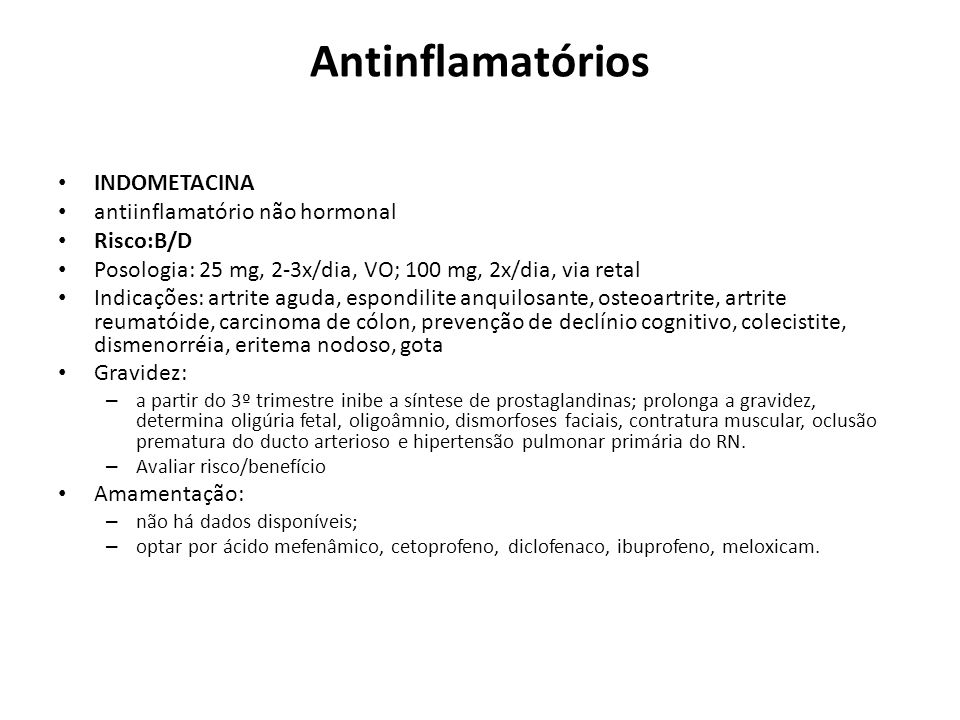 Antinflamatórios INDOMETACINA antiinflamatório não hormonal Risco:B/D Posologia: 25 mg, 2-3x/dia, VO; 100 mg, 2x/dia, via retal Indicações: artrite ag