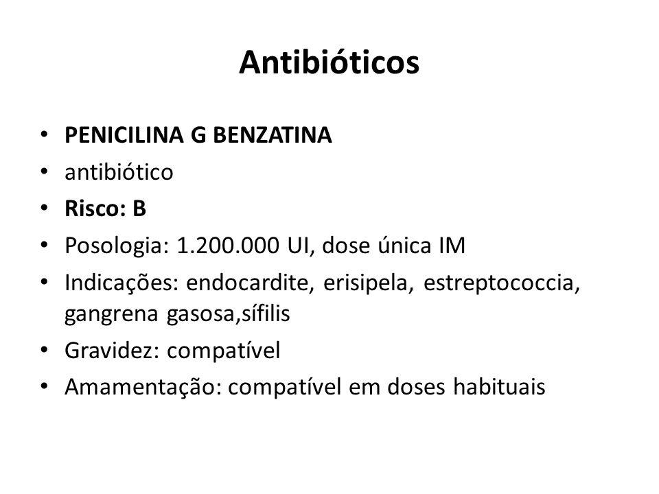 Antibióticos PENICILINA G BENZATINA antibiótico Risco: B Posologia: 1.200.000 UI, dose única IM Indicações: endocardite, erisipela, estreptococcia, ga