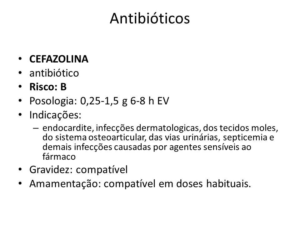 Antibióticos CEFAZOLINA antibiótico Risco: B Posologia: 0,25-1,5 g 6-8 h EV Indicações: – endocardite, infecções dermatologicas, dos tecidos moles, do