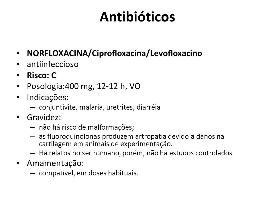 Antibióticos NORFLOXACINA/Ciprofloxacina/Levofloxacino antiinfeccioso Risco: C Posologia:400 mg, 12-12 h, VO Indicações: – conjuntivite, malaria, uret