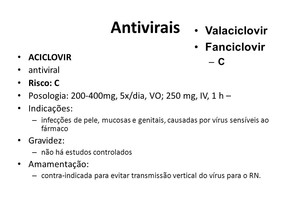 Antivirais ACICLOVIR antiviral Risco: C Posologia: 200-400mg, 5x/dia, VO; 250 mg, IV, 1 h – Indicações: – infecções de pele, mucosas e genitais, causa