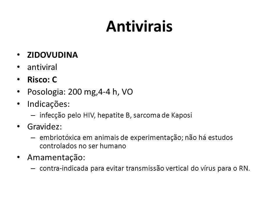 Antivirais ZIDOVUDINA antiviral Risco: C Posologia: 200 mg,4-4 h, VO Indicações: – infecção pelo HIV, hepatite B, sarcoma de Kaposi Gravidez: – embrio