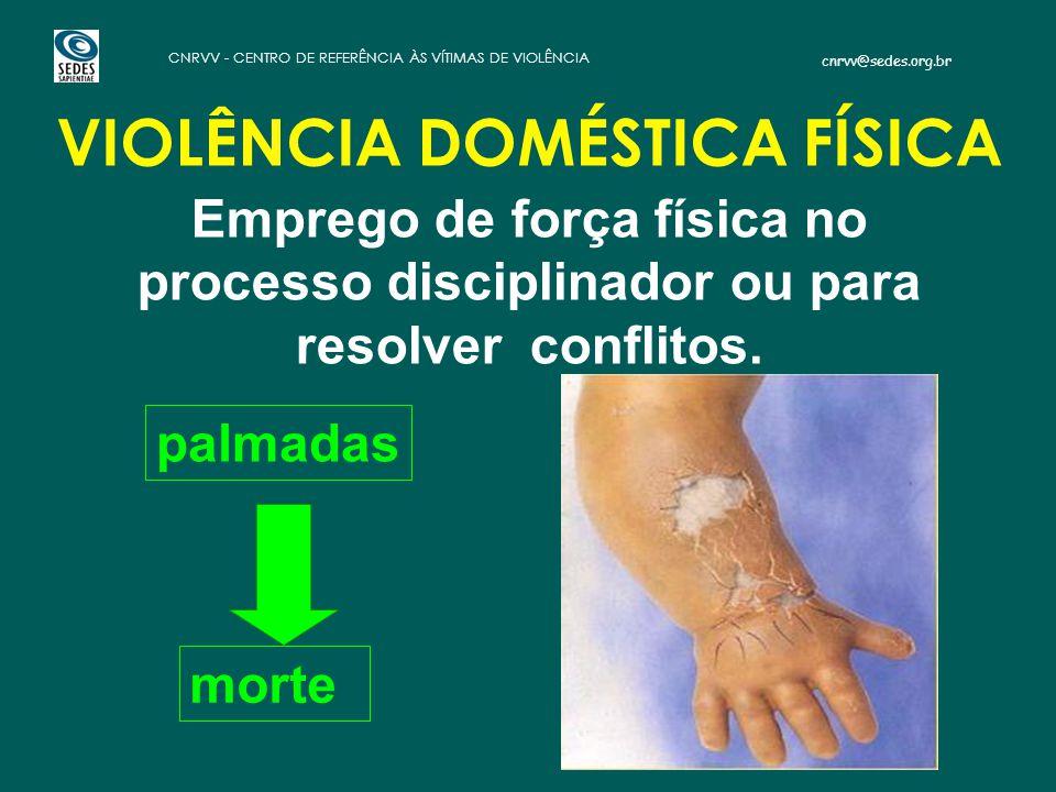 cnrvv@sedes.org.br CNRVV - CENTRO DE REFERÊNCIA ÀS VÍTIMAS DE VIOLÊNCIA Emprego de força física no processo disciplinador ou para resolver conflitos.
