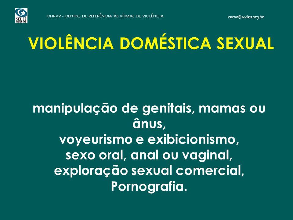 cnrvv@sedes.org.br CNRVV - CENTRO DE REFERÊNCIA ÀS VÍTIMAS DE VIOLÊNCIA VIOLÊNCIA DOMÉSTICA SEXUAL manipulação de genitais, mamas ou ânus, voyeurismo e exibicionismo, sexo oral, anal ou vaginal, exploração sexual comercial, Pornografia.
