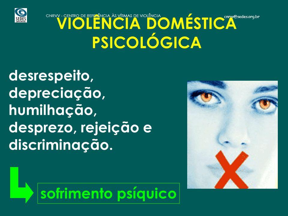 cnrvv@sedes.org.br CNRVV - CENTRO DE REFERÊNCIA ÀS VÍTIMAS DE VIOLÊNCIA VIOLÊNCIA DOMÉSTICA PSICOLÓGICA desrespeito, depreciação, humilhação, desprezo, rejeição e discriminação.