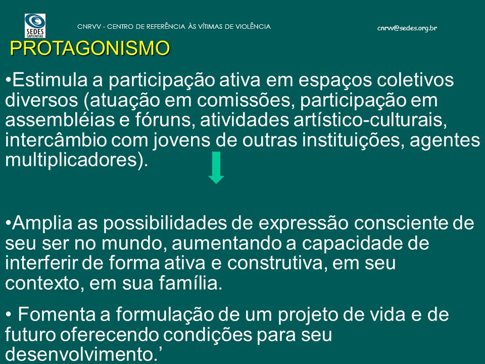 cnrvv@sedes.org.br CNRVV - CENTRO DE REFERÊNCIA ÀS VÍTIMAS DE VIOLÊNCIA PROTAGONISMO Estimula a participação ativa em espaços coletivos diversos (atua