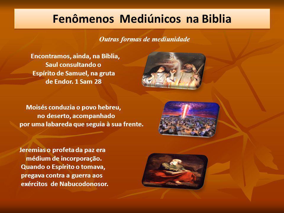 Outras formas de mediunidade Encontramos, ainda, na Bíblia, Saul consultando o Espírito de Samuel, na gruta de Endor. 1 Sam 28 Moisés conduzia o povo