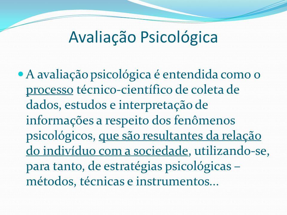Avaliação Psicológica A avaliação psicológica é entendida como o processo técnico-científico de coleta de dados, estudos e interpretação de informaçõe