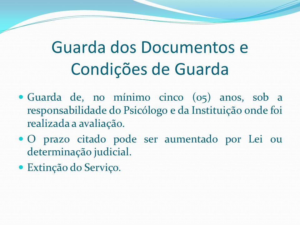 Guarda dos Documentos e Condições de Guarda Guarda de, no mínimo cinco (05) anos, sob a responsabilidade do Psicólogo e da Instituição onde foi realiz
