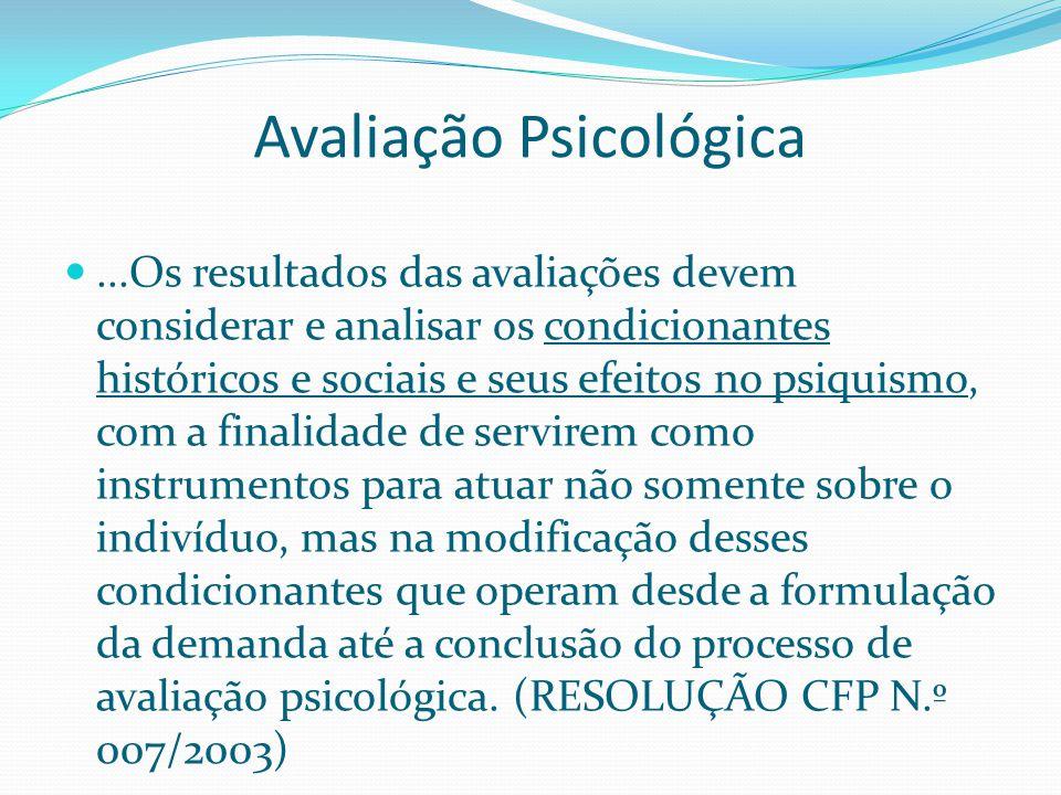 Avaliação Psicológica...Os resultados das avaliações devem considerar e analisar os condicionantes históricos e sociais e seus efeitos no psiquismo, c