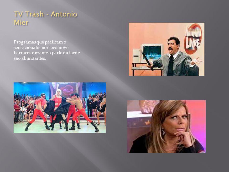 TV Trash - Antonio Mier Programas que praticam o sensacionalismo e promove barracos durante a parte da tarde são abundantes.