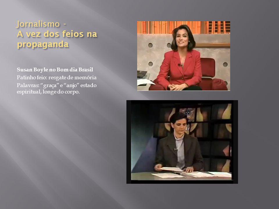 Jornalismo - A vez dos feios na propaganda Susan Boyle no Bom dia Brasil Patinho feio: resgate de memória Palavras: graça e anjo estado espiritual, longe do corpo.
