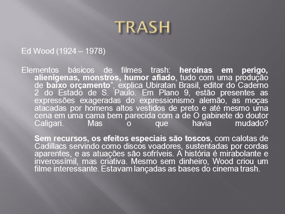 Ed Wood (1924 – 1978) Elementos básicos de filmes trash: heroínas em perigo, alienígenas, monstros, humor afiado, tudo com uma produção de baixo orçamento , explica Ubiratan Brasil, editor do Caderno 2 do Estado de S.