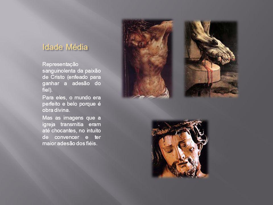 Idade Média Representação sanguinolenta da paixão de Cristo (enfeado para ganhar a adesão do fiel).