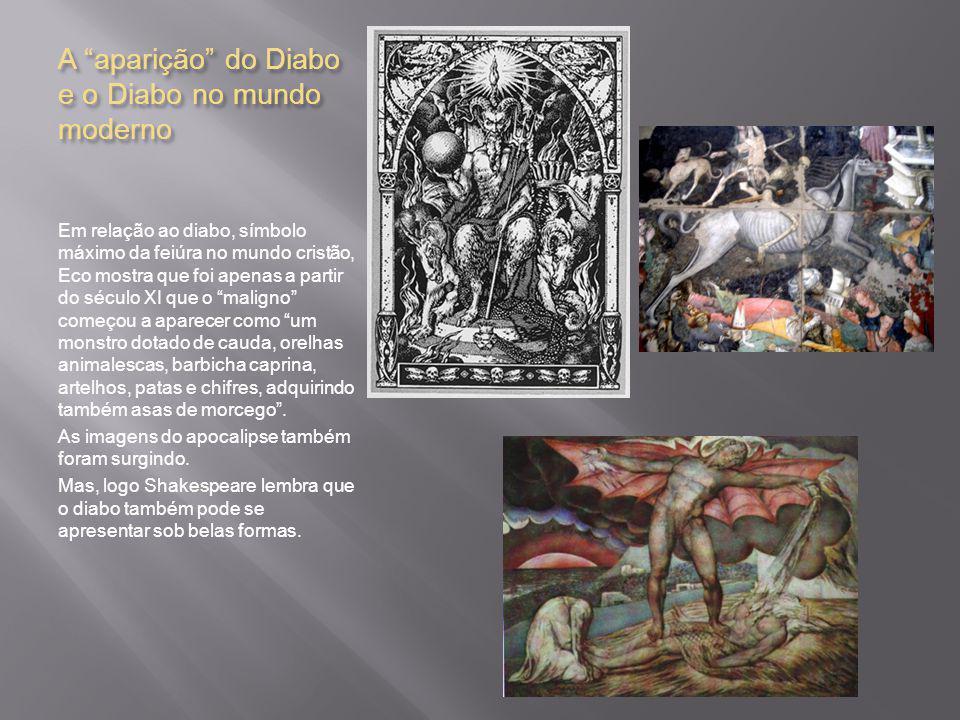 A aparição do Diabo e o Diabo no mundo moderno Em relação ao diabo, símbolo máximo da feiúra no mundo cristão, Eco mostra que foi apenas a partir do século XI que o maligno começou a aparecer como um monstro dotado de cauda, orelhas animalescas, barbicha caprina, artelhos, patas e chifres, adquirindo também asas de morcego .