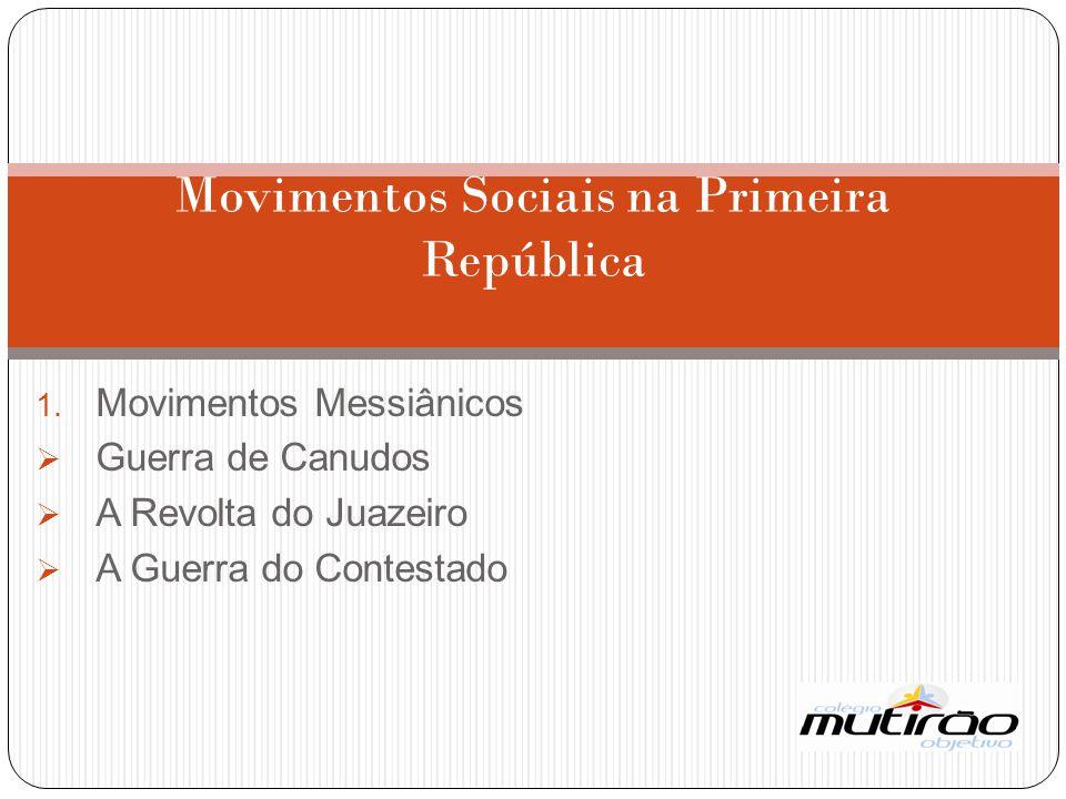 1. Movimentos Messiânicos  Guerra de Canudos  A Revolta do Juazeiro  A Guerra do Contestado Movimentos Sociais na Primeira República