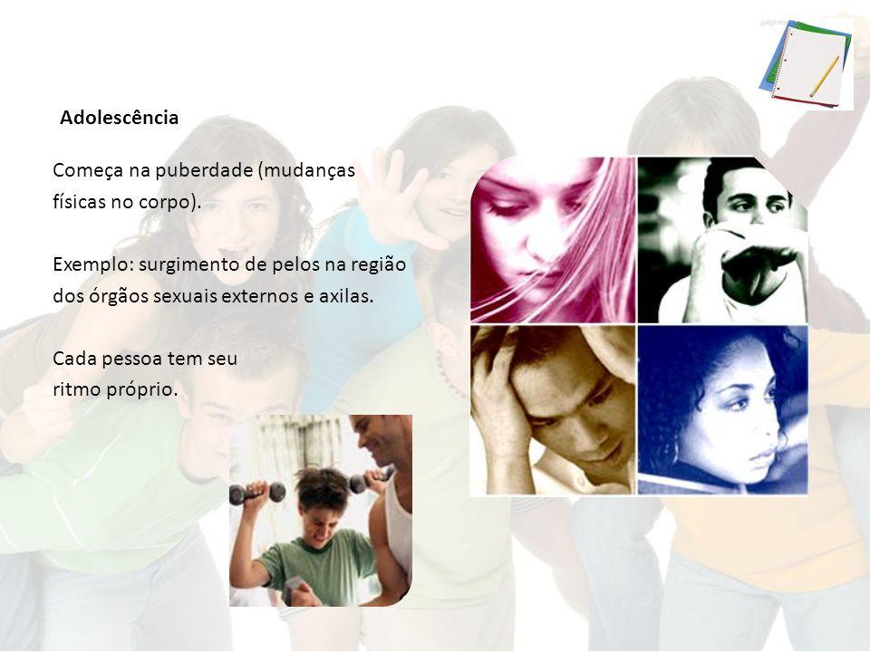 Adolescência Começa na puberdade (mudanças físicas no corpo).