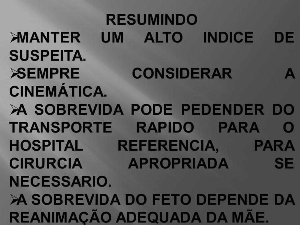 RESUMINDO  MANTER UM ALTO INDICE DE SUSPEITA.  SEMPRE CONSIDERAR A CINEMÁTICA.  A SOBREVIDA PODE PEDENDER DO TRANSPORTE RAPIDO PARA O HOSPITAL REFE