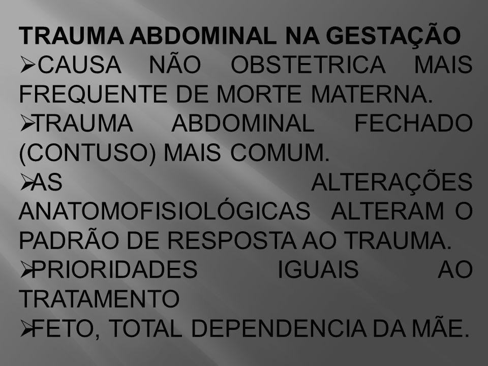 TRAUMA ABDOMINAL NA GESTAÇÃO  CAUSA NÃO OBSTETRICA MAIS FREQUENTE DE MORTE MATERNA.  TRAUMA ABDOMINAL FECHADO (CONTUSO) MAIS COMUM.  AS ALTERAÇÕES