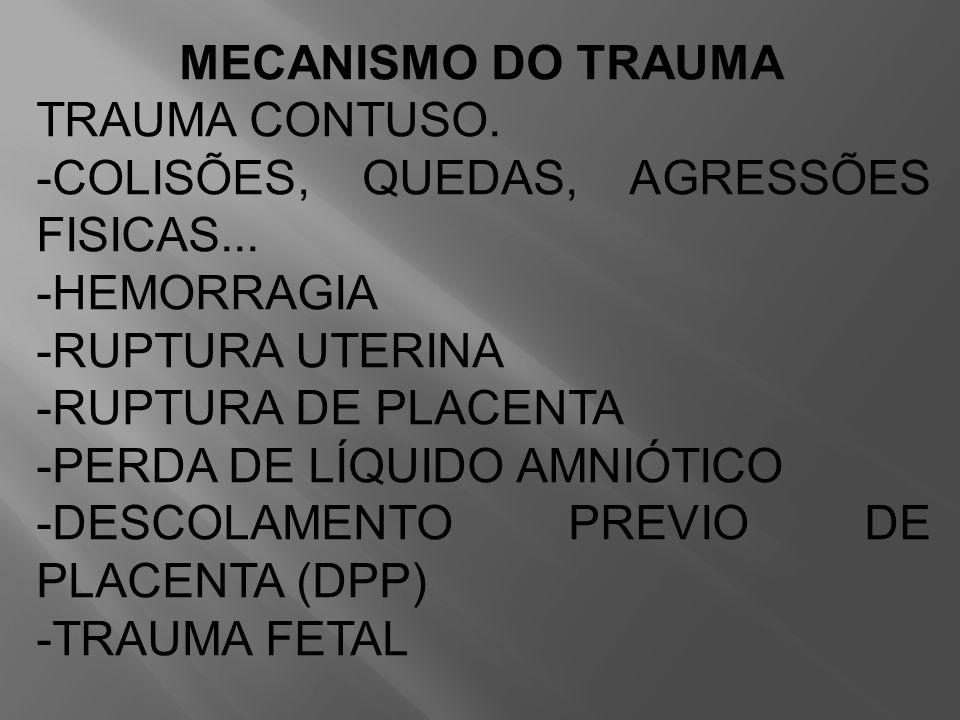 MECANISMO DO TRAUMA TRAUMA CONTUSO. -COLISÕES, QUEDAS, AGRESSÕES FISICAS... -HEMORRAGIA -RUPTURA UTERINA -RUPTURA DE PLACENTA -PERDA DE LÍQUIDO AMNIÓT