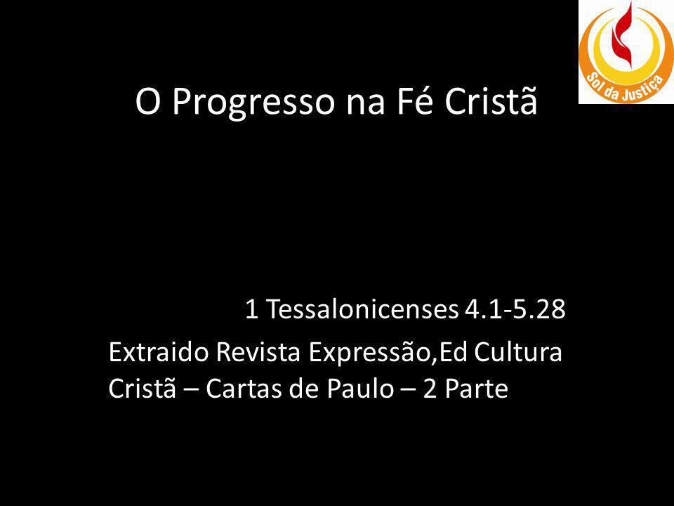O Progresso na Fé Cristã 1 Tessalonicenses 4.1-5.28 Extraido Revista Expressão,Ed Cultura Cristã – Cartas de Paulo – 2 Parte