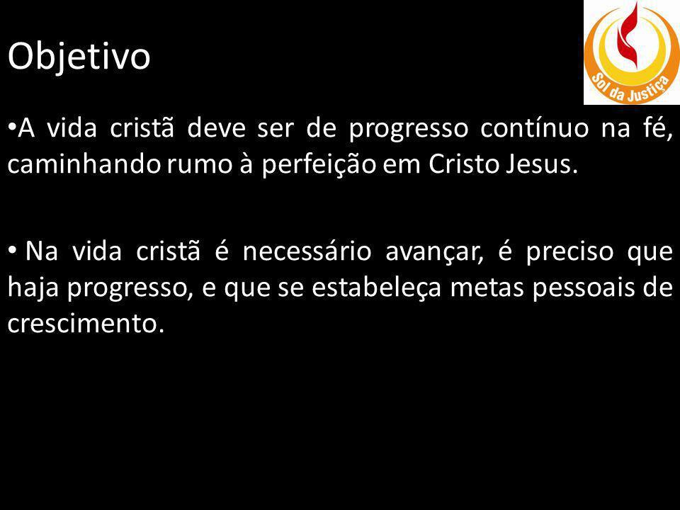 Objetivo A vida cristã deve ser de progresso contínuo na fé, caminhando rumo à perfeição em Cristo Jesus. Na vida cristã é necessário avançar, é preci