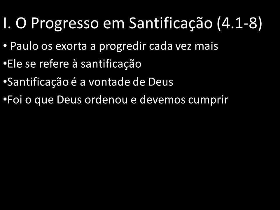 I. O Progresso em Santificação (4.1-8) Paulo os exorta a progredir cada vez mais Ele se refere à santificação Santificação é a vontade de Deus Foi o q