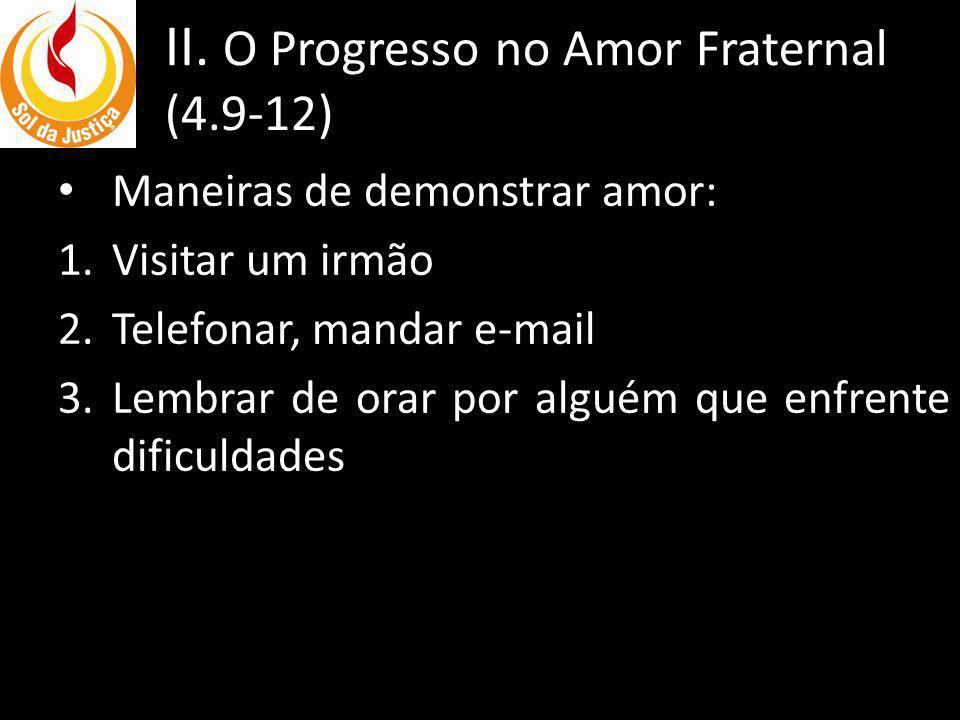 II. O Progresso no Amor Fraternal (4.9-12) Maneiras de demonstrar amor: 1.Visitar um irmão 2.Telefonar, mandar e-mail 3.Lembrar de orar por alguém que