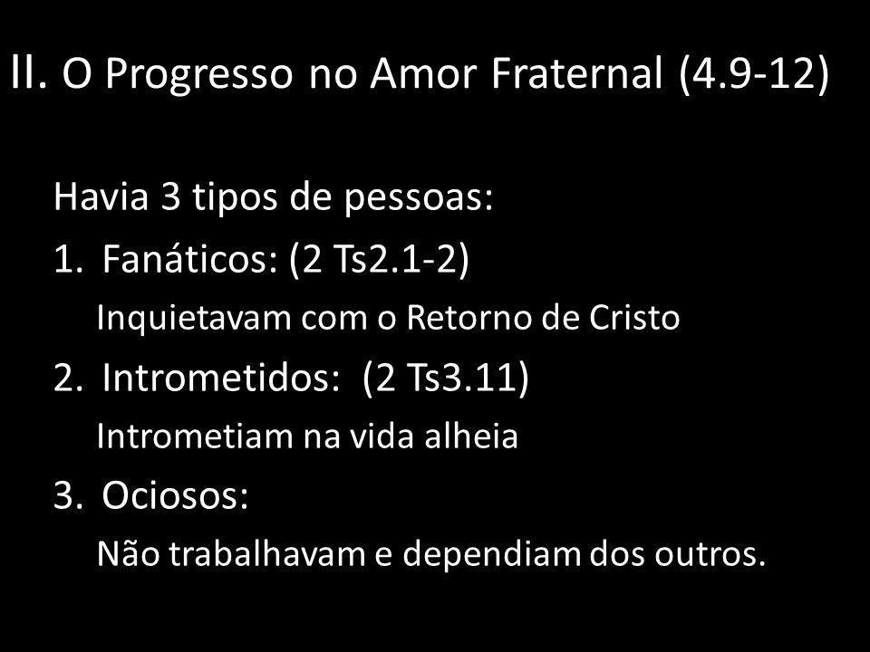 II. O Progresso no Amor Fraternal (4.9-12) Havia 3 tipos de pessoas: 1.Fanáticos: (2 Ts2.1-2) Inquietavam com o Retorno de Cristo 2.Intrometidos: (2 T