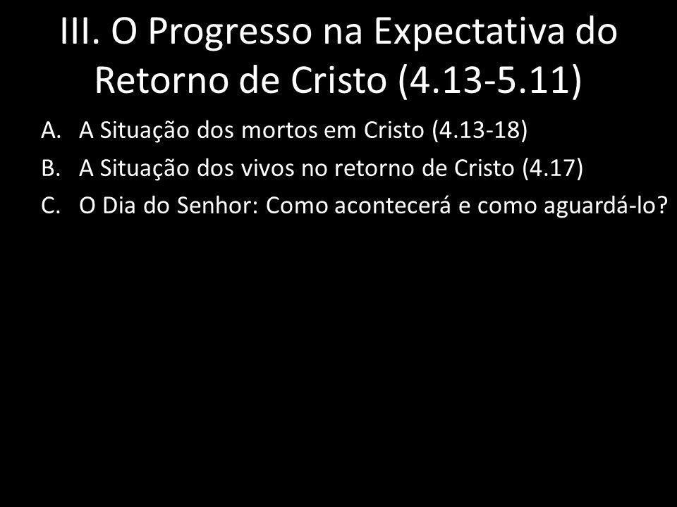 III. O Progresso na Expectativa do Retorno de Cristo (4.13-5.11) A.A Situação dos mortos em Cristo (4.13-18) B.A Situação dos vivos no retorno de Cris