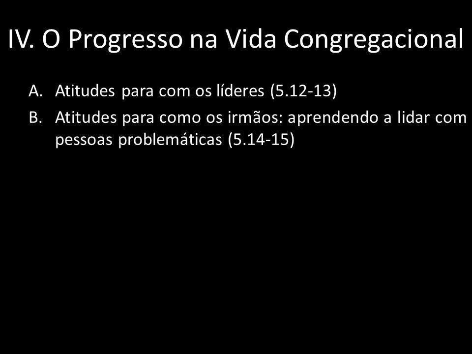 IV. O Progresso na Vida Congregacional A.Atitudes para com os líderes (5.12-13) B.Atitudes para como os irmãos: aprendendo a lidar com pessoas problem