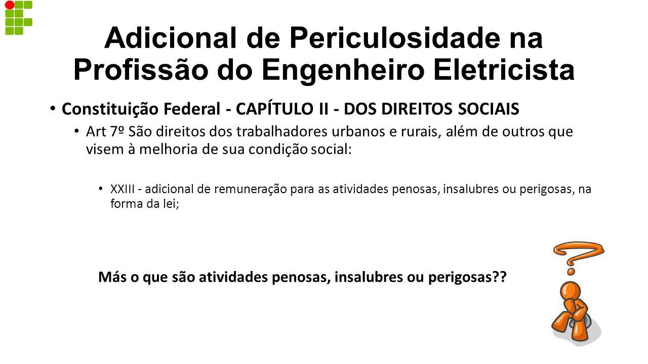 Adicional de Periculosidade na Profissão do Engenheiro Eletricista Constituição Federal - CAPÍTULO II - DOS DIREITOS SOCIAIS Art 7º São direitos dos t