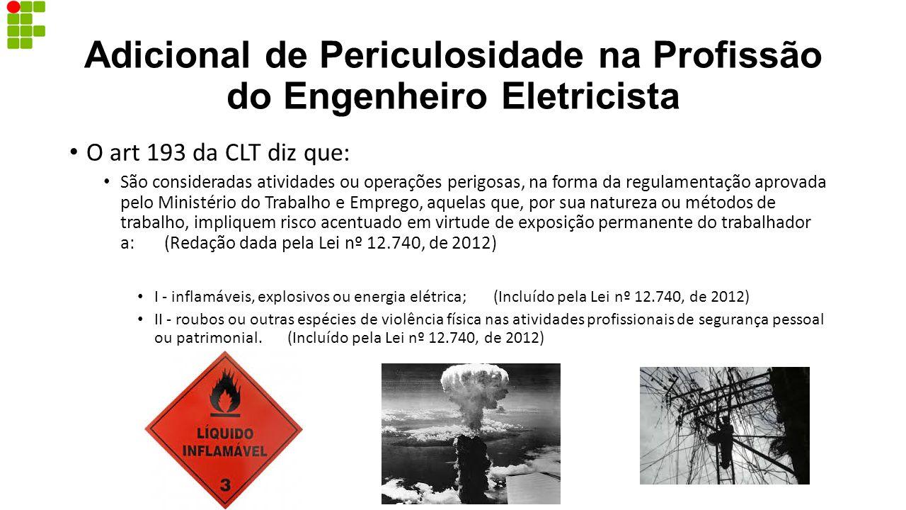 Adicional de Periculosidade na Profissão do Engenheiro Eletricista O art 193 da CLT diz que: São consideradas atividades ou operações perigosas, na fo