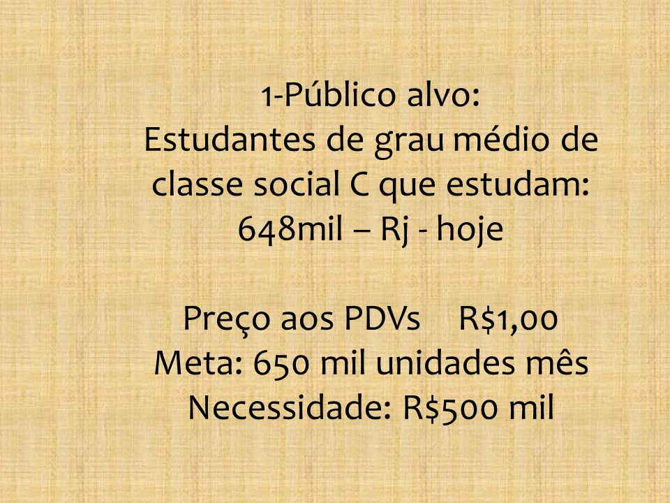 1-Público alvo: Estudantes de grau médio de classe social C que estudam: 648mil – Rj - hoje Preço aos PDVs R$1,00 Meta: 650 mil unidades mês Necessidade: R$500 mil