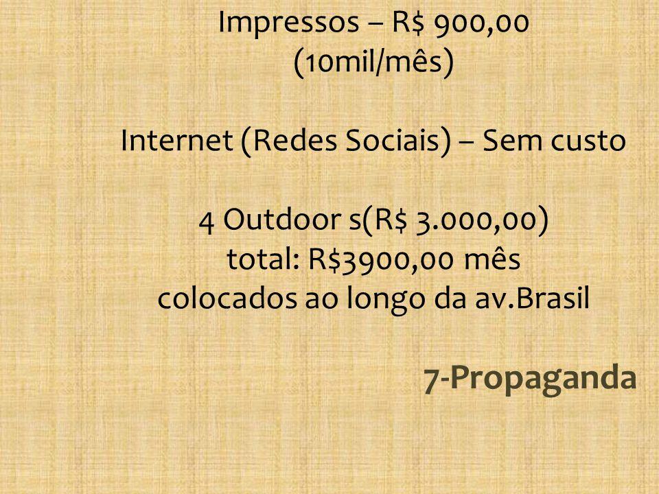 Impressos – R$ 900,00 (10mil/mês) Internet (Redes Sociais) – Sem custo 4 Outdoor s(R$ 3.000,00) total: R$3900,00 mês colocados ao longo da av.Brasil 7-Propaganda