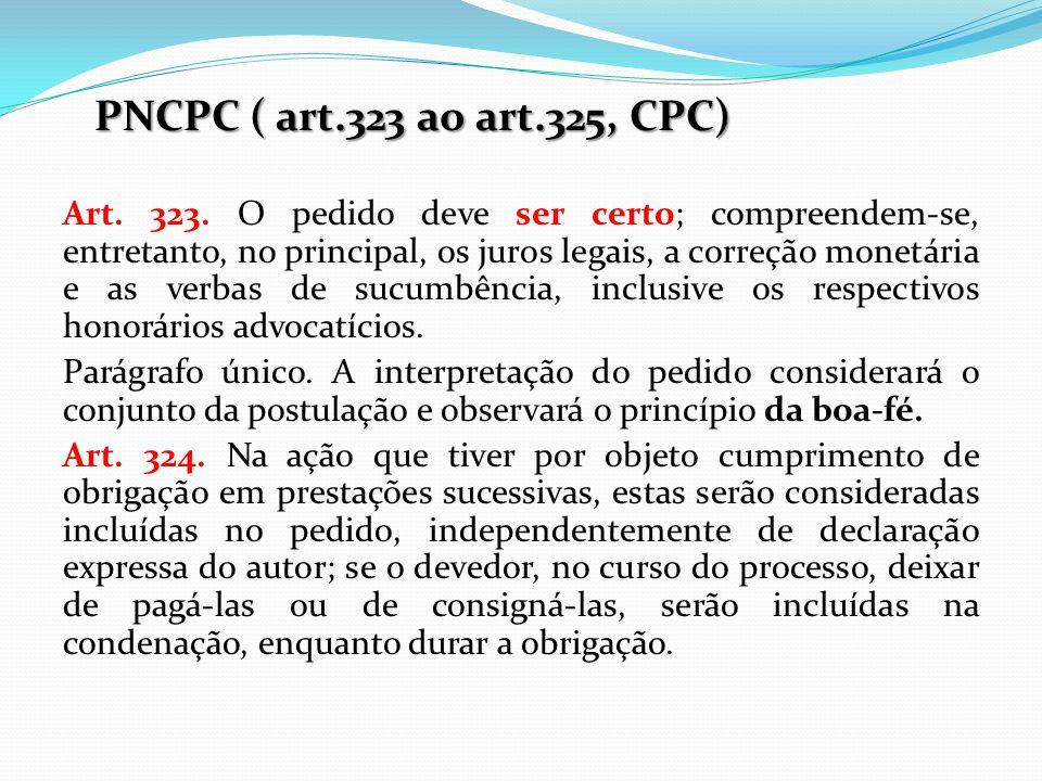 PNCPC ( art.323 ao art.325, CPC) Art. 323. O pedido deve ser certo; compreendem-se, entretanto, no principal, os juros legais, a correção monetária e