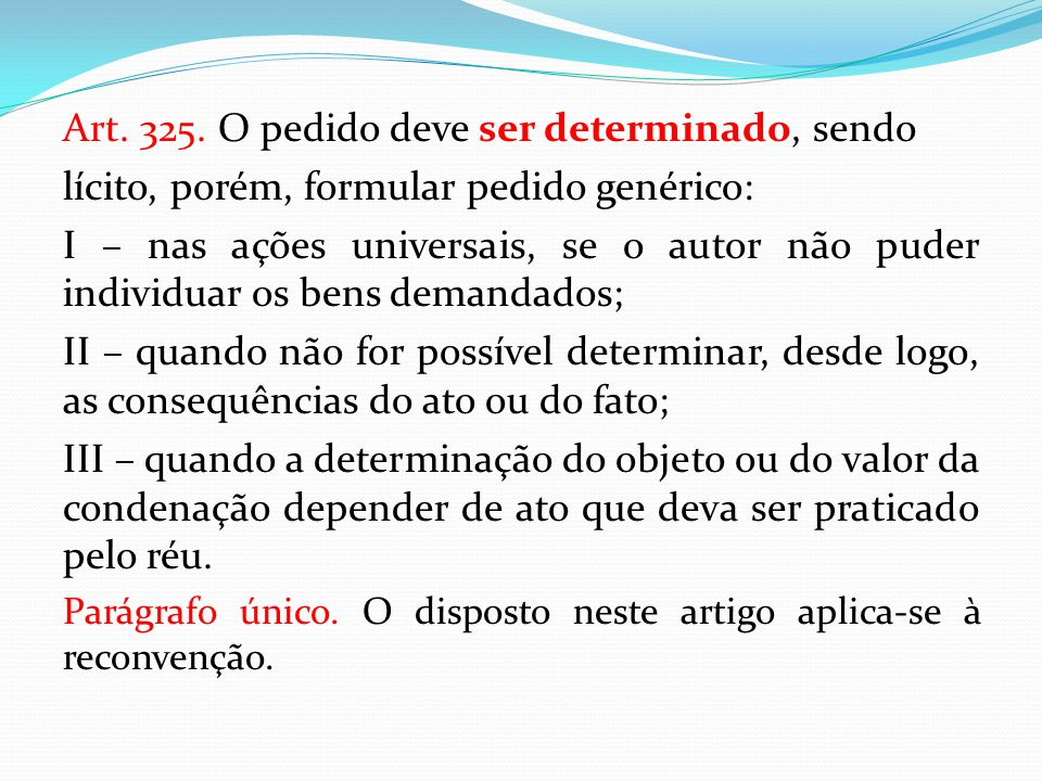 Art. 325. O pedido deve ser determinado, sendo lícito, porém, formular pedido genérico: I – nas ações universais, se o autor não puder individuar os b