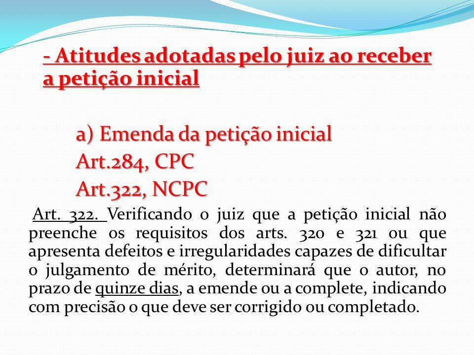 - Atitudes adotadas pelo juiz ao receber a petição inicial a) Emenda da petição inicial Art.284, CPC Art.322, NCPC Art. 322. Verificando o juiz que a