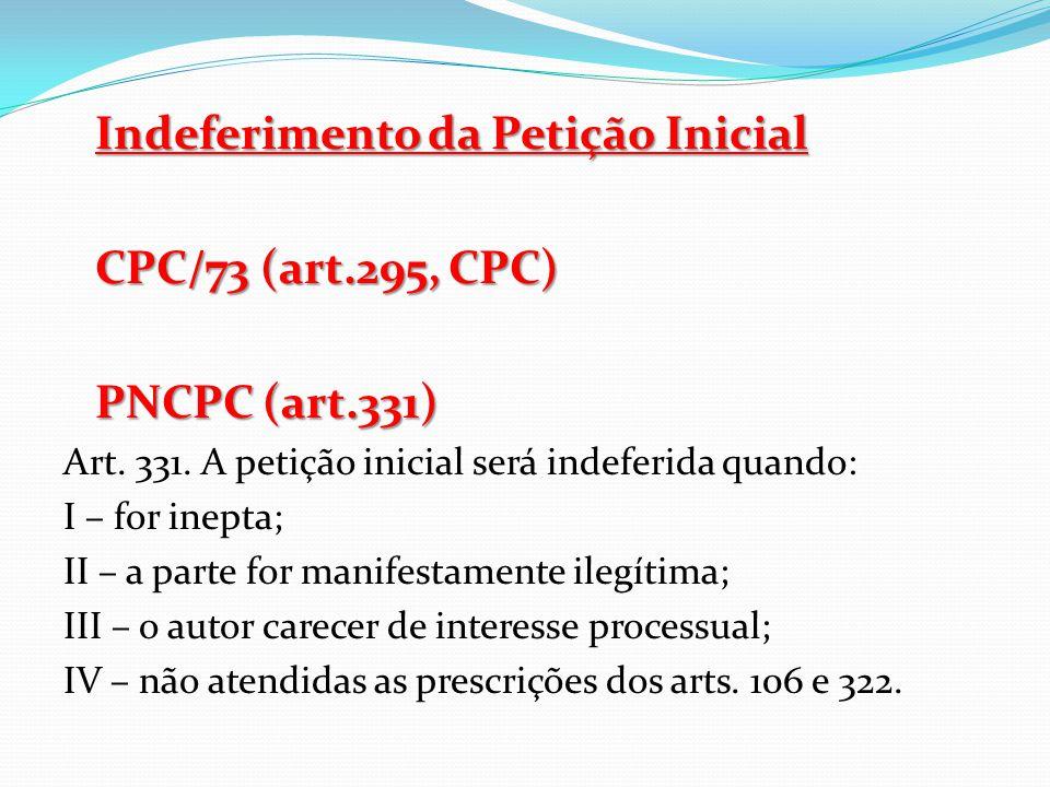 Indeferimento da Petição Inicial CPC/73 (art.295, CPC) PNCPC (art.331) Art. 331. A petição inicial será indeferida quando: I – for inepta; II – a part