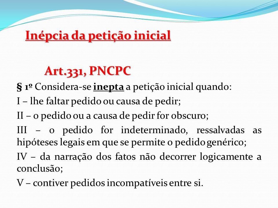 Inépcia da petição inicial Art.331, PNCPC § 1º Considera-se inepta a petição inicial quando: I – lhe faltar pedido ou causa de pedir; II – o pedido ou